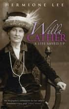 Willa Cather - A Life Saved Up ebook by Hermoine Lee