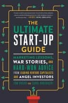 The Ultimate Start-Up Guide - Marketing Lessons, War Stories, and Hard-Won Advice from Leading Venture Capitalists and Angel Investors ebook by Tom Hogan, Carol Broadbent
