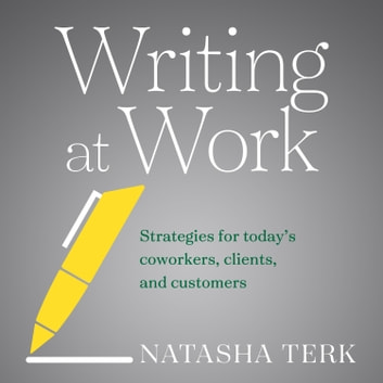 Writing at Work - Strategies for Today's Coworkers, Clients, and Customers audiobook by Natasha Terk