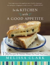 In the Kitchen with A Good Appetite - 150 Recipes and Stories About the Food You Love ebook by Melissa Clark