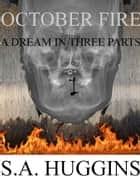 October Fire: A Dream In Three Parts (Episode I Of A Short Story Series) ebook by S.A. Huggins