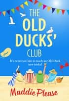 The Old Ducks' Club - A laugh-out-loud, feel-good read for 2021 ebook by Maddie Please