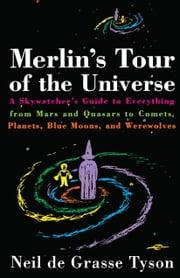 Merlin's Tour of the Universe - A Skywatcher's Guide to Everything from Mars and Quasars to Comets, Planets, Blue Moons, and Werewolves ebook by Neil de Grasse Tyson