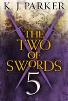 The Two of Swords: Part Five ebook by K. J. Parker