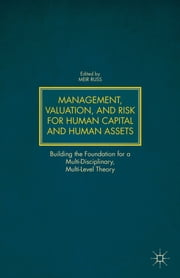 Management, Valuation, and Risk for Human Capital and Human Assets - Building the Foundation for a Multi-Disciplinary, Multi-Level Theory ebook by Meir Russ