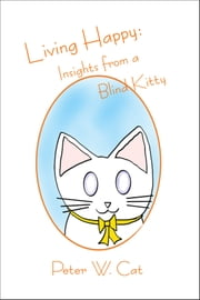 Living Happy: Insights from a Blind Kitty ebook by Peter W. Cat