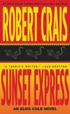 Sunset Express - An Elvis Cole Novel ebook by Robert Crais