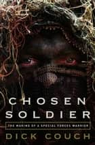 Chosen Soldier - The Making of a Special Forces Warrior ebook by Dick Couch