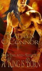 Alien Enslaved: Rebellion: A King is Born ebook by Kaitlyn O'Connor