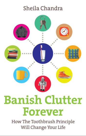 Banish Clutter Forever - How the Toothbrush Principle Will Change Your Life ebook by Sheila Chandra