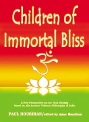 Children of Immortal Bliss: A New Perspective On Our True Identity Based On the Ancient Vedanta Philosophy of India ebook by Paul Hourihan,Anna Hourihan