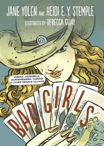 Bad Girls - Sirens, Jezebels, Murderesses, Thieves and Other Female Villains ebook by Jane Yolen,Heidi Stemple