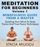 Meditation For Beginners Volume 1 Mindfulness Guide From A Master Quieting Your Mind To Deep Trance And True Peace Techniques - Meditation Guides, #1 ebook by Stacie Milescu