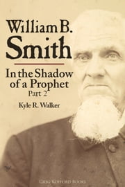 William B. Smith: In the Shadow of a Prophet (Part 2) ebook by Kyle Walker
