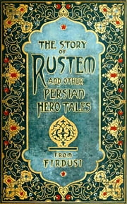 The Story of Rustem and Other Persian Hero Tales from Firdusi - (Illustrated + Active TOC) ebook by ELIZABETH D. RENNINGER