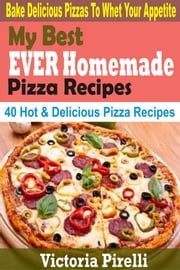My Best Ever Homemade Pizza Recipes - Bake Delicious Pizzas To Whet Your Appetite ebook by Victoria Pirelli