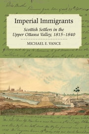 Imperial Immigrants - Scottish Settlers in the Upper Ottawa Valley, 1815–1840 ebook by Michael E. Vance