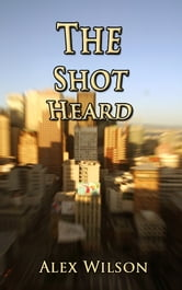 The Shot Heard ebook by Alex Wilson