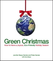 Green Christmas - How to Have a Joyous, Eco-Friendly Holiday Season ebook by Jennifer Basye Sander,Peter Sander