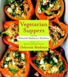 Vegetarian Suppers from Deborah Madison's Kitchen - A Cookbook eBook by Deborah Madison