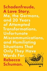 Schadenfreude, A Love Story - Me, the Germans, and 20 Years of Attempted Transformations, Unfortunate Miscommunications, and Humiliating Situations That Only They Have Words For ebook by Rebecca Schuman