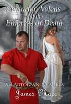 Centurion Valens and the Empress of Death ebook by James Mace