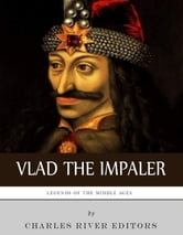 Legends of the Middle Ages: The Life and Legacy of Vlad the Impaler ebook by Charles River Editors