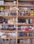 An Easy Guide To Self Publish Your E-book. Using Smashwords. ebook by Terry Aspinall
