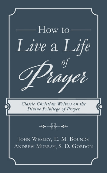 How to Live a Life of Prayer - Classic Christian Writers on the Divine Privilege of Prayer ebook by John Wesley,E. M. Bounds,Andrew Murray,S. D. Gordon