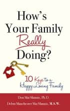 How's Your Family Really Doing? 10 Keys to a Happy, Loving Family ebook by Don MacMannis, PhD and Debra Manchester MacMannis, MSW,Debra Manchester MacMannis, M.S.W.