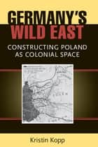 Germany's Wild East: Constructing Poland as Colonial Space ebook by Kristin Kopp