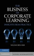 The Business of Corporate Learning - Insights from Practice ebook by Shlomo Ben-Hur