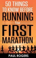 50 Things To Know Before Running Your First Marathon ebook by Paul Rogers