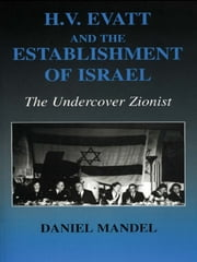 H V Evatt and the Establishment of Israel - The Undercover Zionist ebook by Daniel Mandel