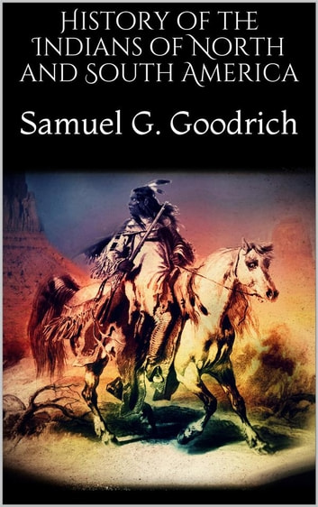 History of the Indians of North and South America eBook by Samuel G. Goodrich