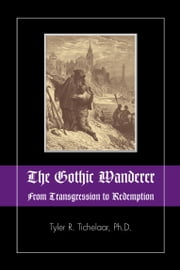 The Gothic Wanderer - From Transgression to Redemption; Gothic Literature from 1794 - present ebook by Tyler R. Tichelaar, Marie Mulvey-Roberts