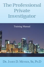 The Professional Private Investigator Training Manual ebook by DeT. James D. Menser PhD.