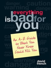 Everything Is Bad for You - An A-Z Guide to What You Never Knew Could Kill You ebook by David French