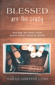 Blessed Are the Crazy - Breaking the Silence about Mental Illness, Family and Church ebook by Sarah Griffith Lund
