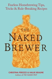The Naked Brewer - Fearless Homebrewing Tips, Tricks & Rule-breaking Recipes ebook by Christina Perozzi,Hallie Beaune