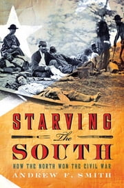 Starving the South - How the North Won the Civil War ebook by Andrew F. Smith