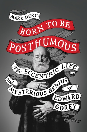 Born to Be Posthumous - The Eccentric Life and Mysterious Genius of Edward Gorey ebook by Mark Dery
