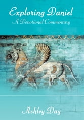Exploring Daniel - A Devotional Commentary ebook by Ashley Day