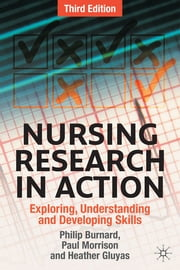 Nursing Research in Action - Exploring, Understanding and Developing Skills ebook by Philip Burnard,Paul Morrison,Heather Gluyas