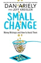 Small Change - Money Mishaps and How to Avoid Them ebook by Dan Ariely, Jeff Kreisler