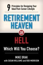 Retirement Heaven or Hell - 9 Principles for Designing Your Ideal Post-Career Lifestyle ebook by Michael Drak, Susan Williams, Rob Morrison