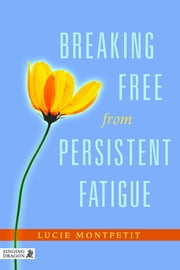 Breaking Free from Persistent Fatigue ebook by Lucie Montpetit