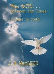 The Acts... Between the Lines - A Novel in Truth ebook by J. M. MacLeod