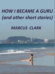 How I Became a Guru - (And other short stories) ebook by Marcus Clark