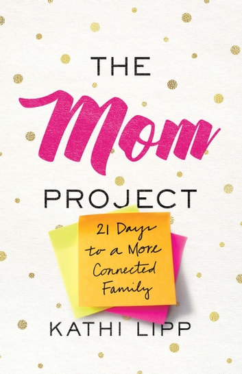 The Mom Project - 21 Days to a More Connected Family eBook by Kathi Lipp